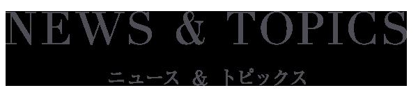 NEWS & TOPICS ニュース & トピックス